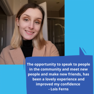 The opportunity to speak to people in the community and meet new people and make new friends has been a lovely experience and improved my confidence 1